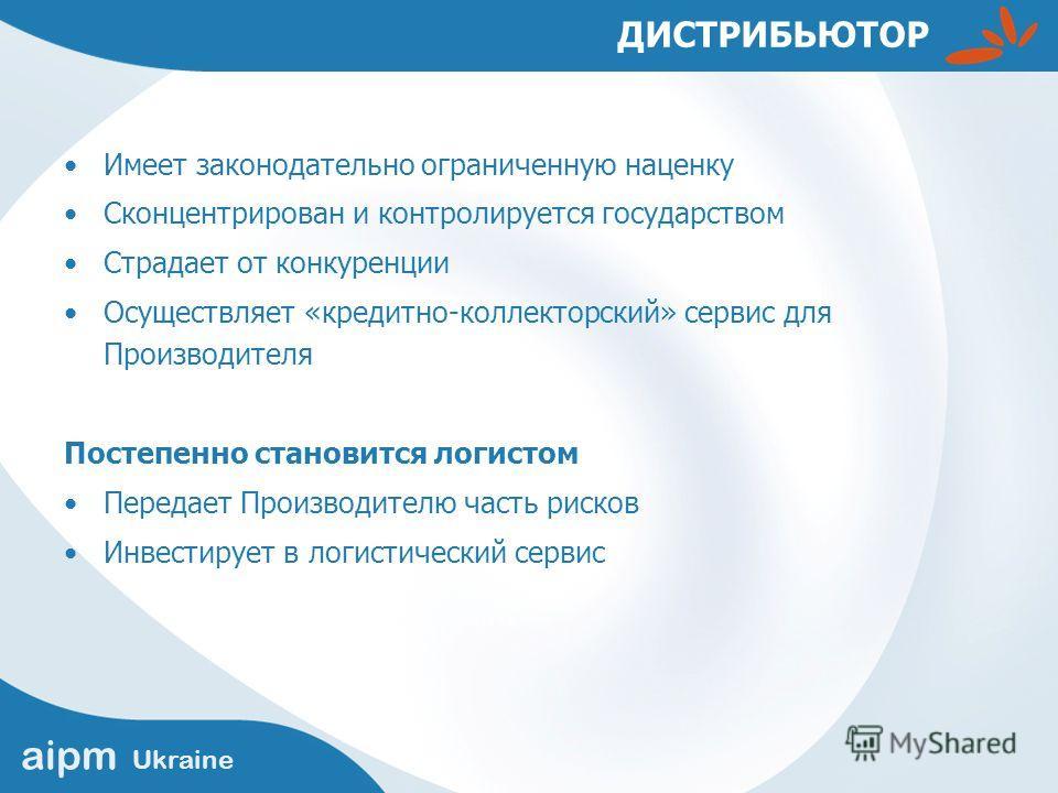 aipm Ukraine ДИСТРИБЬЮТОР Имеет законодательно ограниченную наценку Сконцентрирован и контролируется государством Страдает от конкуренции Осуществляет «кредитно-коллекторский» сервис для Производителя Постепенно становится логистом Передает Производи