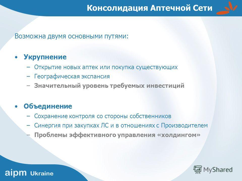 aipm Ukraine Консолидация Аптечной Сети Возможна двумя основными путями: Укрупнение –Открытие новых аптек или покупка существующих –Географическая экспансия –Значительный уровень требуемых инвестиций Объединение –Сохранение контроля со стороны собств