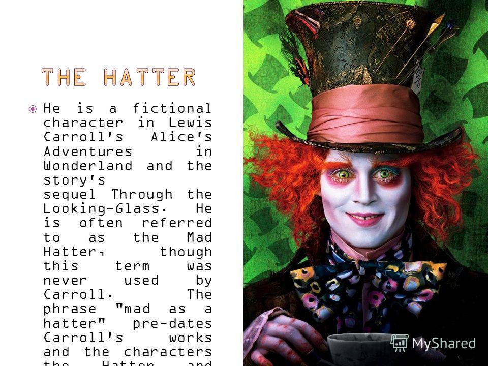 He is a fictional character in Lewis Carroll's Alice's Adventures in Wonderland and the story's sequel Through the Looking-Glass. He is often referred to as the Mad Hatter, though this term was never used by Carroll. The phrase