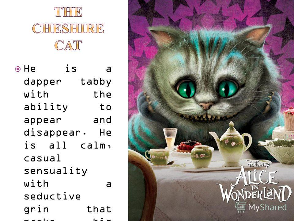 He is a dapper tabby with the ability to appear and disappear. He is all calm, casual sensuality with a seductive grin that masks his cowardice.