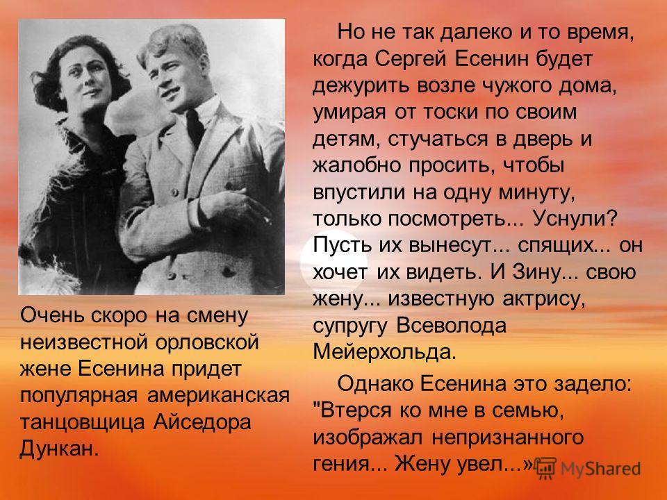 Но не так далеко и то время, когда Сергей Есенин будет дежурить возле чужого дома, умирая от тоски по своим детям, стучаться в дверь и жалобно просить, чтобы впустили на одну минуту, только посмотреть... Уснули? Пусть их вынесут... спящих... он хочет