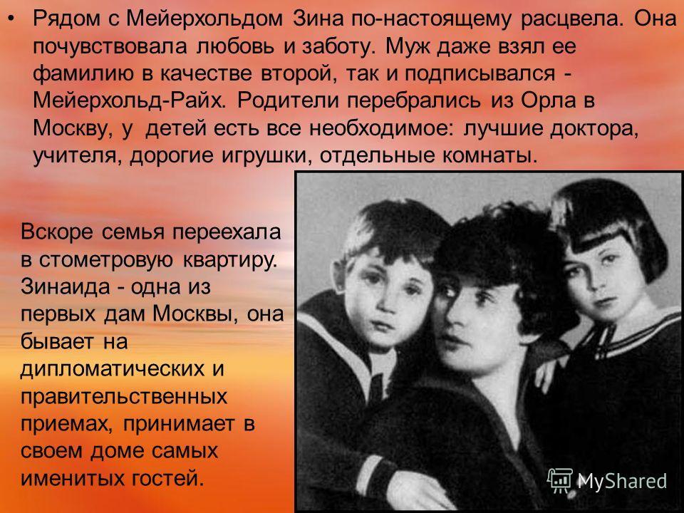 Рядом с Мейерхольдом Зина по-настоящему расцвела. Она почувствовала любовь и заботу. Муж даже взял ее фамилию в качестве второй, так и подписывался - Мейерхольд-Райх. Родители перебрались из Орла в Москву, у детей есть все необходимое: лучшие доктора