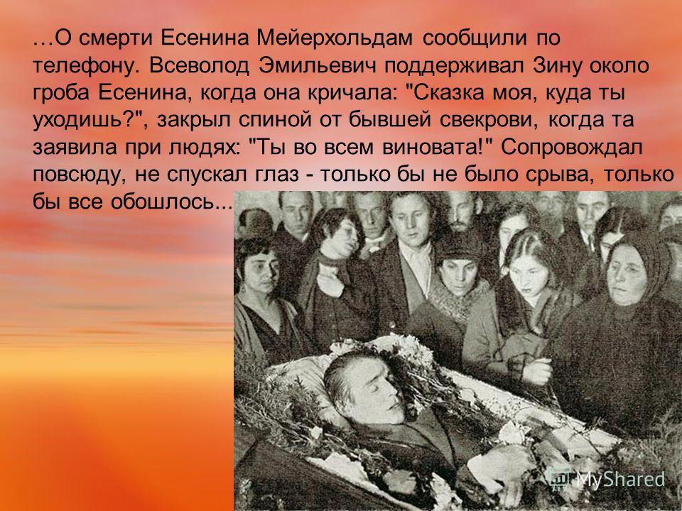 …О смерти Есенина Мейерхольдам сообщили по телефону. Всеволод Эмильевич поддерживал Зину около гроба Есенина, когда она кричала: