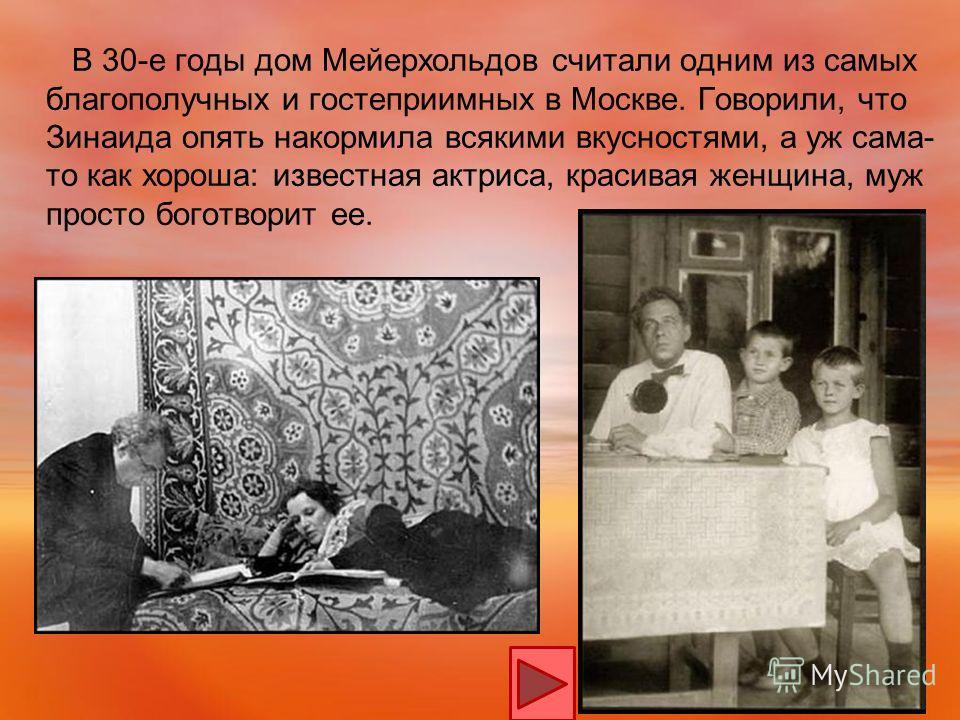 В 30-е годы дом Мейерхольдов считали одним из самых благополучных и гостеприимных в Москве. Говорили, что Зинаида опять накормила всякими вкусностями, а уж сама- то как хороша: известная актриса, красивая женщина, муж просто боготворит ее.