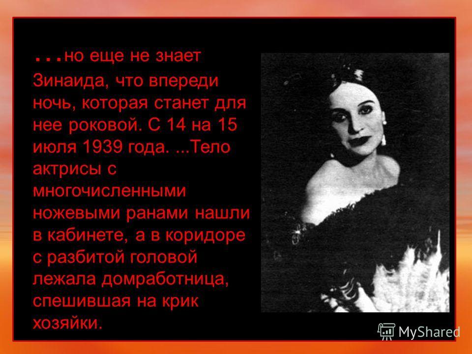 … но еще не знает Зинаида, что впереди ночь, которая станет для нее роковой. С 14 на 15 июля 1939 года....Тело актрисы с многочисленными ножевыми ранами нашли в кабинете, а в коридоре с разбитой головой лежала домработница, спешившая на крик хозяйки.