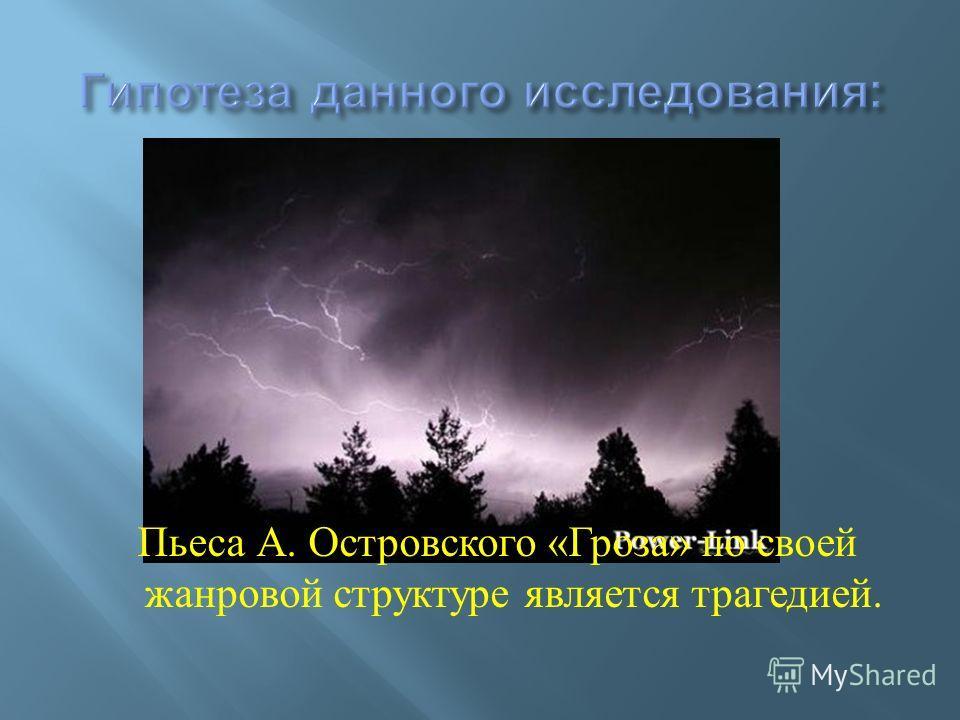 Пьеса А. Островского « Гроза » по своей жанровой структуре является трагедией.