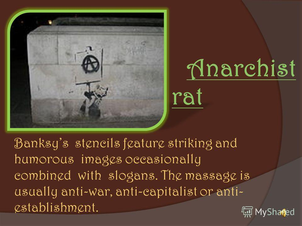 Banksys stencils feature striking and humorous images occasionally combined with slogans. The massage is usually anti-war, anti-capitalist or anti- establishment. Anarchist rat