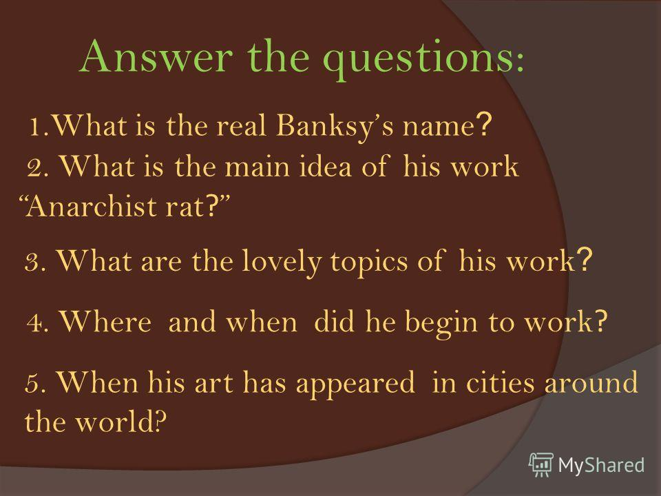 1.What is the real Banksys name ? 2. What is the main idea of his work Anarchist rat ? 3. What are the lovely topics of his work ? 4. Where and when did he begin to work ? 5. When his art has appeared in cities around the world? Answer the questions: