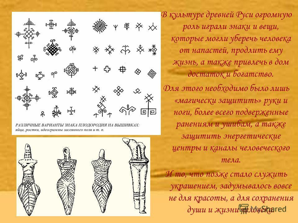 В культуре древней Руси огромную роль играли знаки и вещи, которые могли уберечь человека от напастей, продлить ему жизнь, а также привлечь в дом достаток и богатство. Для этого необходимо было лишь «магически защитить» руки и ноги, более всего подве