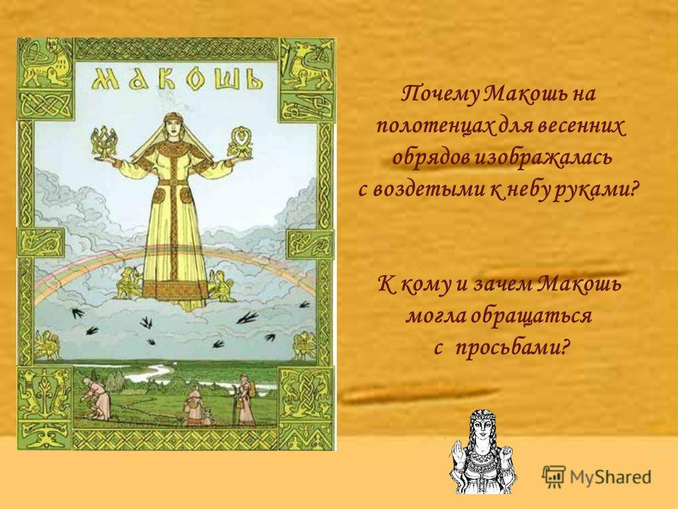 Почему Макошь на полотенцах для весенних обрядов изображалась с воздетыми к небу руками? К кому и зачем Макошь могла обращаться с просьбами?