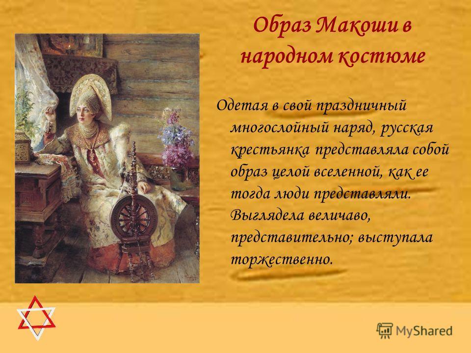 Образ Макоши в народном костюме Одетая в свой праздничный многослойный наряд, русская крестьянка представляла собой образ целой вселенной, как ее тогда люди представляли. Выглядела величаво, представительно; выступала торжественно.