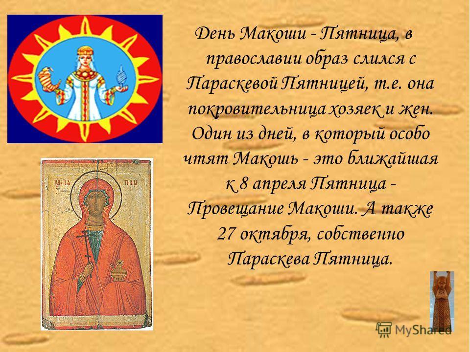 День Макоши - Пятница, в православии образ слился с Параскевой Пятницей, т.е. она покровительница хозяек и жен. Один из дней, в который особо чтят Макошь - это ближайшая к 8 апреля Пятница - Провещание Макоши. А также 27 октября, собственно Параскева