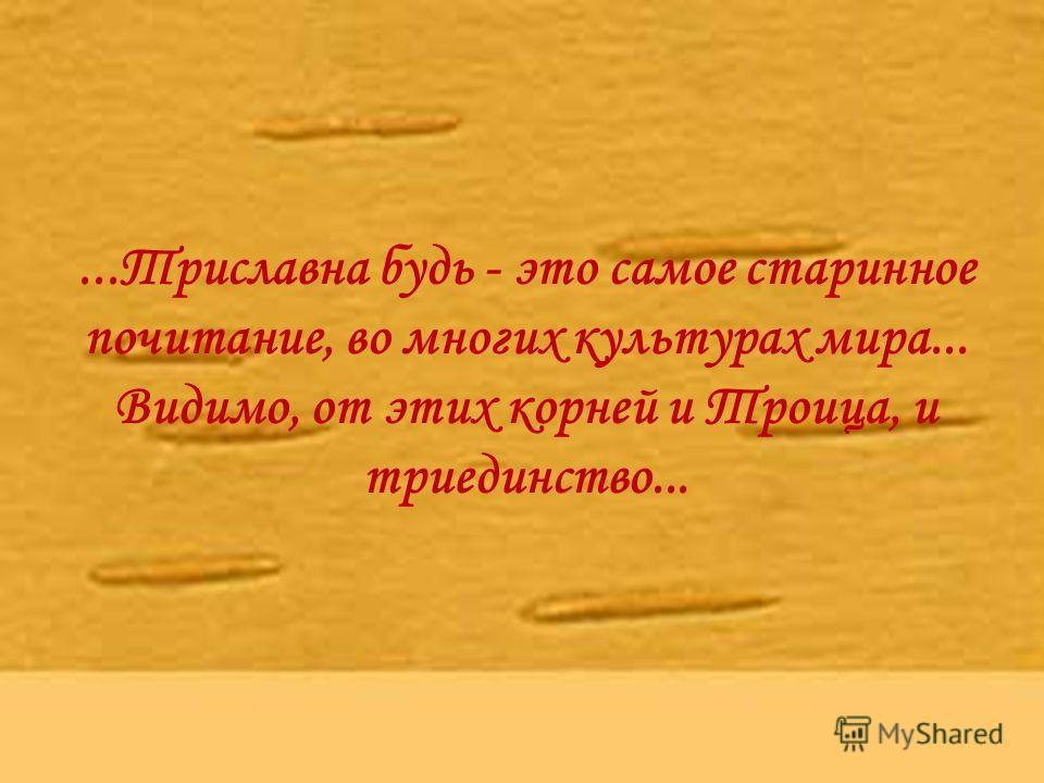 ...Триславна будь - это самое старинное почитание, во многих культурах мира... Видимо, от этих корней и Троица, и триединство...