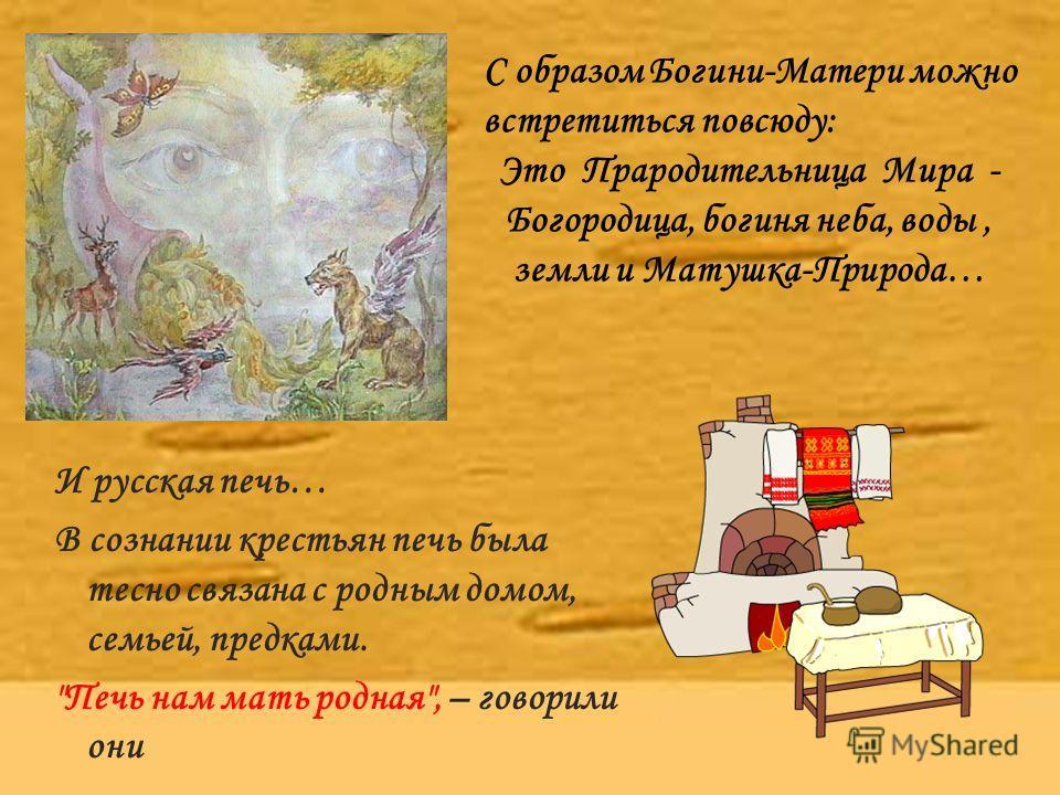 И русская печь… В сознании крестьян печь была тесно связана с родным домом, семьей, предками.