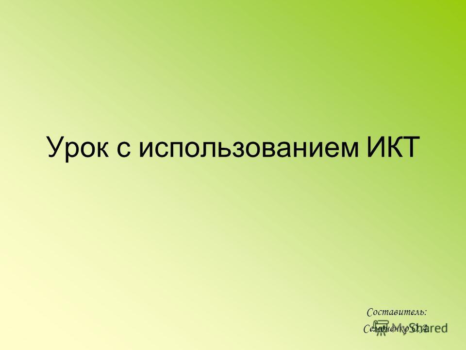 Урок с использованием ИКТ Составитель: Семененко О.А.
