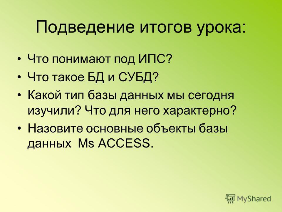 Подведение итогов урока: Что понимают под ИПС? Что такое БД и СУБД? Какой тип базы данных мы сегодня изучили? Что для него характерно? Назовите основные объекты базы данных Ms ACCESS.