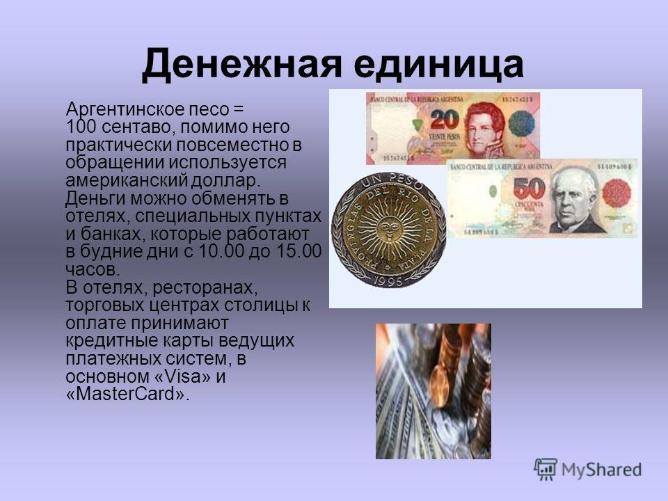 Денежная единица Аргентинское песо = 100 сентаво, помимо него практически повсеместно в обращении используется американский доллар. Деньги можно обменять в отелях, специальных пунктах и банках, которые работают в будние дни с 10.00 до 15.00 часов. В