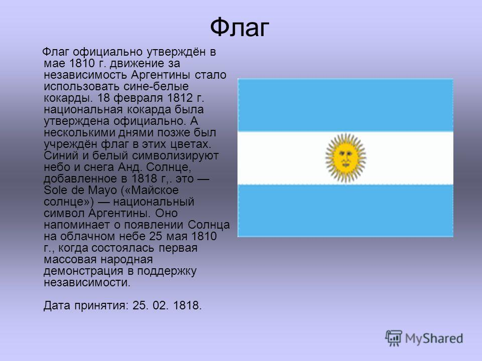 Флаг официально утверждён в мае 1810 г. движение за независимость Аргентины стало использовать сине-белые кокарды. 18 февраля 1812 г. национальная кокарда была утверждена официально. А несколькими днями позже был учреждён флаг в этих цветах. Синий и