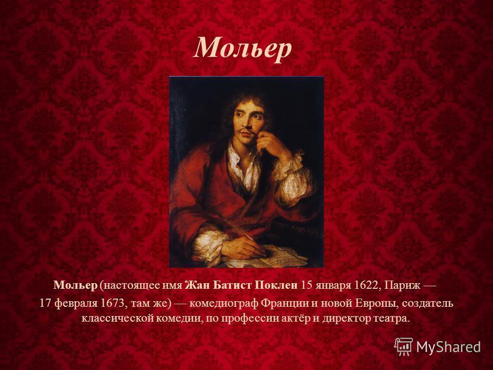 Мольер Мольер (настоящее имя Жан Батист Поклен 15 января 1622, Париж 17 февраля 1673, там же) комедиограф Франции и новой Европы, создатель классической комедии, по профессии актёр и директор театра.