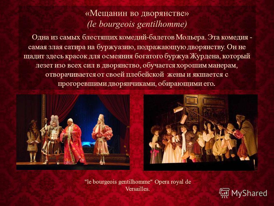 «Мещанин во дворянстве» (le bourgeois gentilhomme) Одна из самых блестящих комедий-балетов Мольера. Эта комедия - самая злая сатира на буржуазию, подражающую дворянству. Он не щадит здесь красок для осмеяния богатого буржуа Журдена, который лезет изо