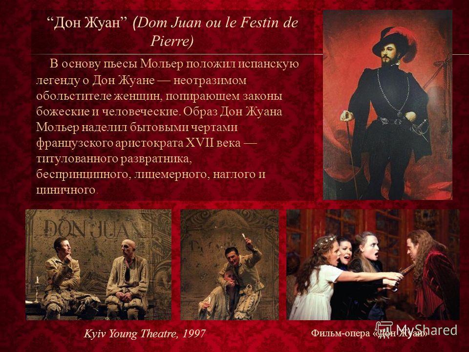 Дон Жуан ( Dom Juan ou le Festin de Pierre) В основу пьесы Мольер положил испанскую легенду о Дон Жуане неотразимом обольстителе женщин, попирающем законы божеские и человеческие. Образ Дон Жуана Мольер наделил бытовыми чертами французского аристокра