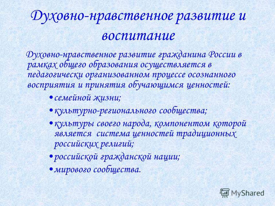 Духовно-нравственное развитие и воспитание Духовно-нравственное развитие гражданина России в рамках общего образования осуществляется в педагогически организованном процессе осознанного восприятия и принятия обучающимся ценностей: семейной жизни; кул