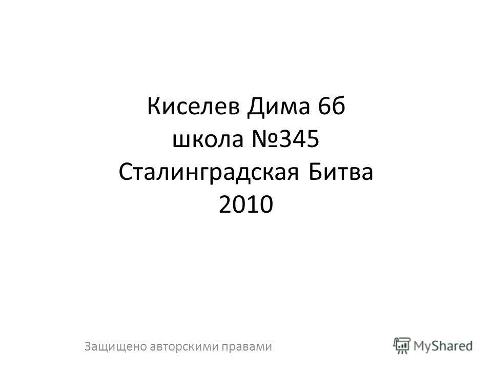Киселев Дима 6б школа 345 Сталинградская Битва 2010 Защищено авторскими правами