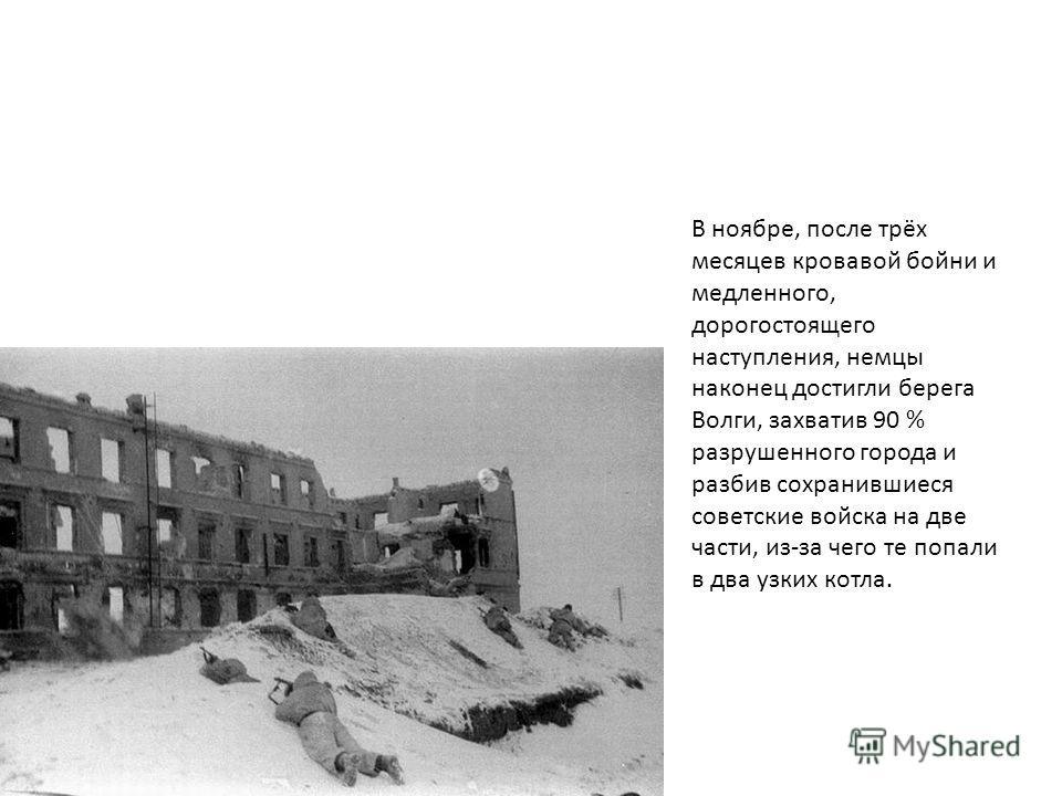 В ноябре, после трёх месяцев кровавой бойни и медленного, дорогостоящего наступления, немцы наконец достигли берега Волги, захватив 90 % разрушенного города и разбив сохранившиеся советские войска на две части, из-за чего те попали в два узких котла.