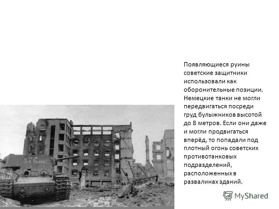 Появляющиеся руины советские защитники использовали как оборонительные позиции. Немецкие танки не могли передвигаться посреди груд булыжников высотой до 8 метров. Если они даже и могли продвигаться вперёд, то попадали под плотный огонь советских прот