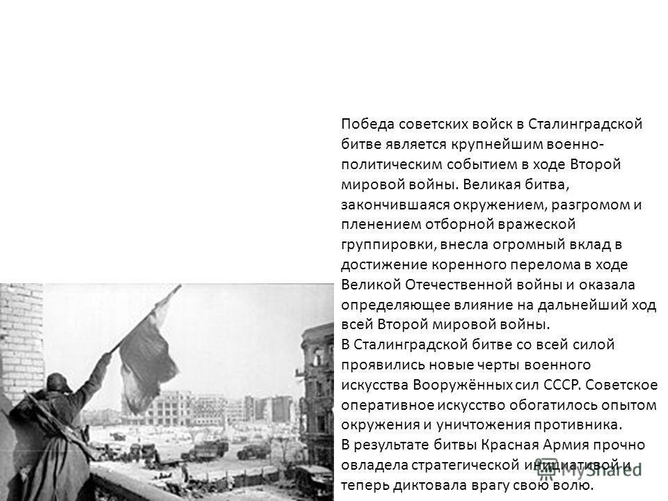 Победа советских войск в Сталинградской битве является крупнейшим военно- политическим событием в ходе Второй мировой войны. Великая битва, закончившаяся окружением, разгромом и пленением отборной вражеской группировки, внесла огромный вклад в достиж