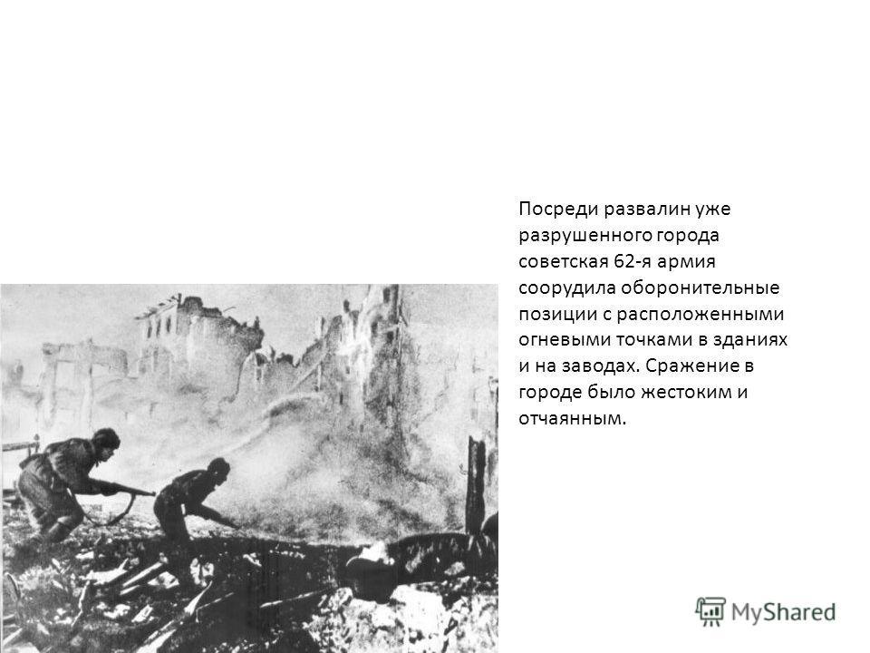 Посреди развалин уже разрушенного города советская 62-я армия соорудила оборонительные позиции с расположенными огневыми точками в зданиях и на заводах. Сражение в городе было жестоким и отчаянным.