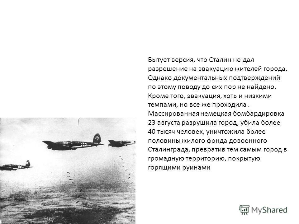 Бытует версия, что Сталин не дал разрешение на эвакуацию жителей города. Однако документальных подтверждений по этому поводу до сих пор не найдено. Кроме того, эвакуация, хоть и низкими темпами, но все же проходила. Массированная немецкая бомбардиров