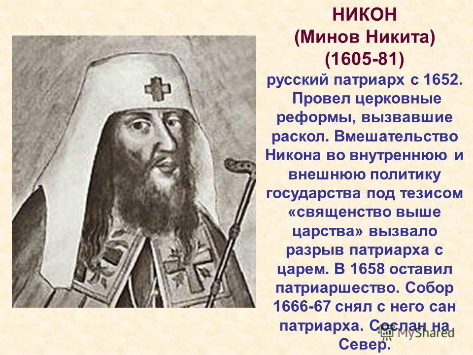 НИКОН (Минов Никита) (1605-81) русский патриарх с 1652. Провел церковные реформы, вызвавшие раскол. Вмешательство Никона во внутреннюю и внешнюю политику государства под тезисом «священство выше царства» вызвало разрыв патриарха с царем. В 1658 остав