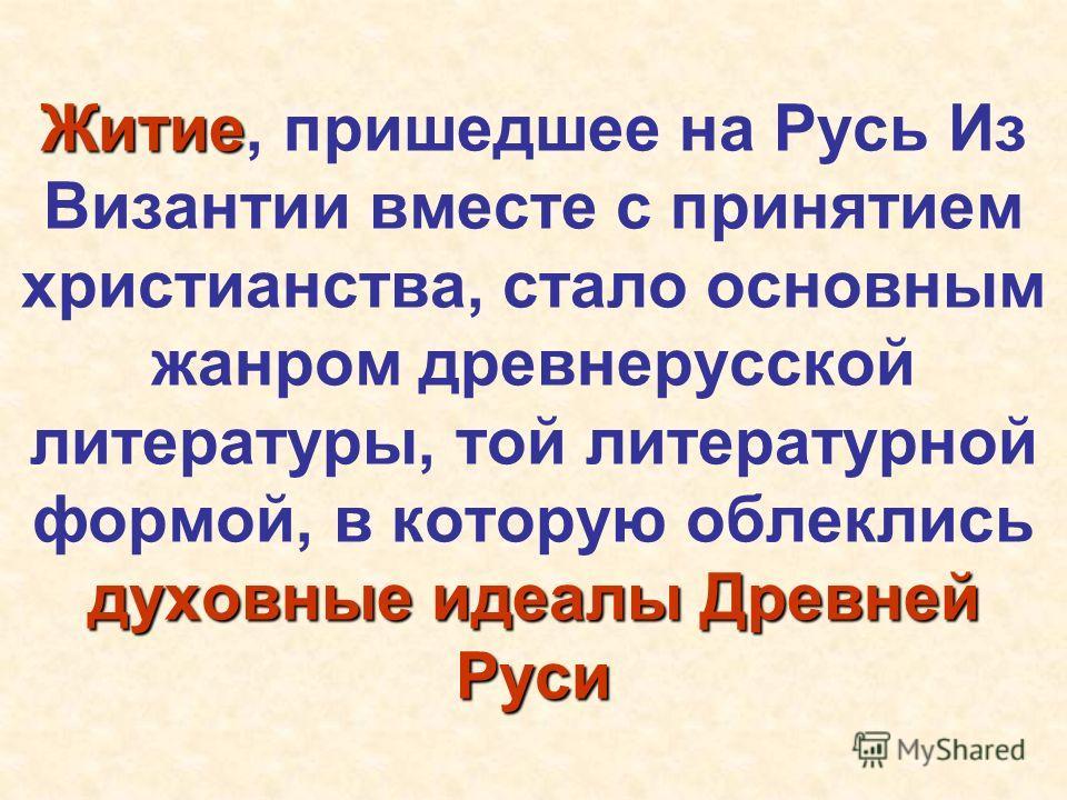 Житие духовные идеалы Древней Руси Житие, пришедшее на Русь Из Византии вместе с принятием христианства, стало основным жанром древнерусской литературы, той литературной формой, в которую облеклись духовные идеалы Древней Руси