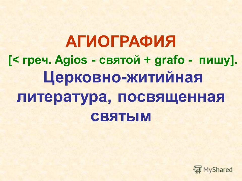 АГИОГРАФИЯ [< греч. Agios - святой + grafo - пишу]. Церковно-житийная литература, посвященная святым