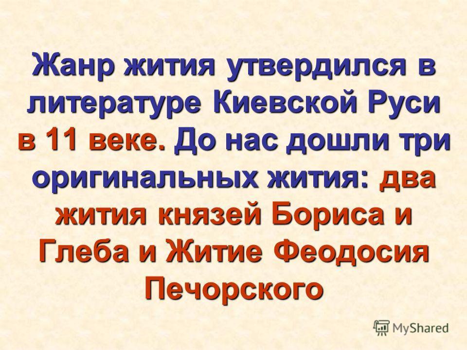 Жанр жития утвердился в литературе Киевской Руси в 11 веке. До нас дошли три оригинальных жития: два жития князей Бориса и Глеба и Житие Феодосия Печорского