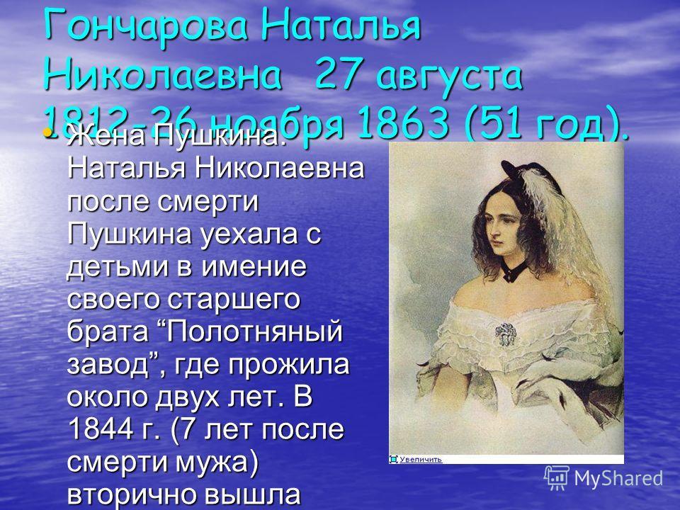Гончарова Наталья Николаевна27 августа 1812-26 ноября 1863 (51 год). Жена Пушкина. Наталья Николаевна после смерти Пушкина уехала с детьми в имение своего старшего брата Полотняный завод, где прожила около двух лет. В 1844 г. (7 лет после смерти мужа