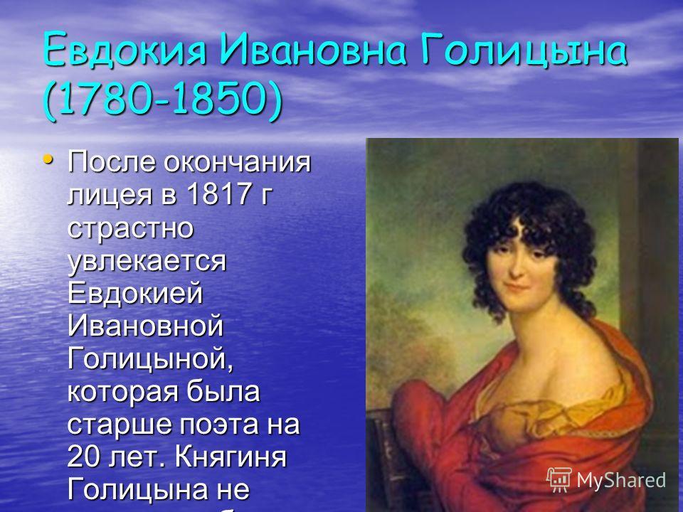 Евдокия Ивановна Голицына (1780-1850) После окончания лицея в 1817 г страстно увлекается Евдокией Ивановной Голицыной, которая была старше поэта на 20 лет. Княгиня Голицына не могла не обратить внимание на своего юного поклонника. После окончания лиц