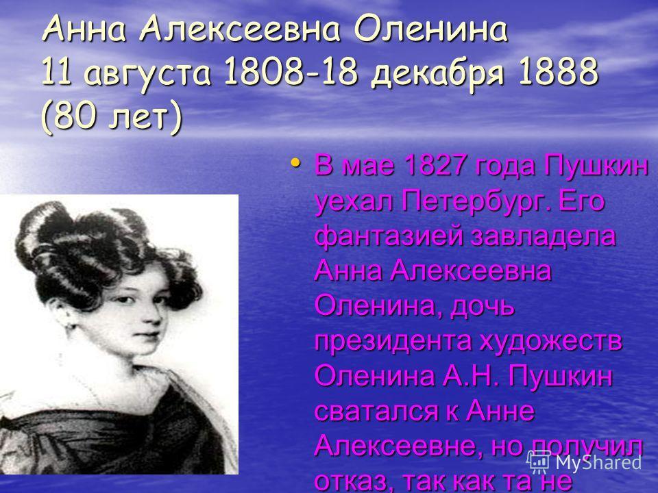 Анна Алексеевна Оленина 11 августа 1808-18 декабря 1888 (80 лет) В мае 1827 года Пушкин уехал Петербург. Его фантазией завладела Анна Алексеевна Оленина, дочь президента художеств Оленина А.Н. Пушкин сватался к Анне Алексеевне, но получил отказ, так