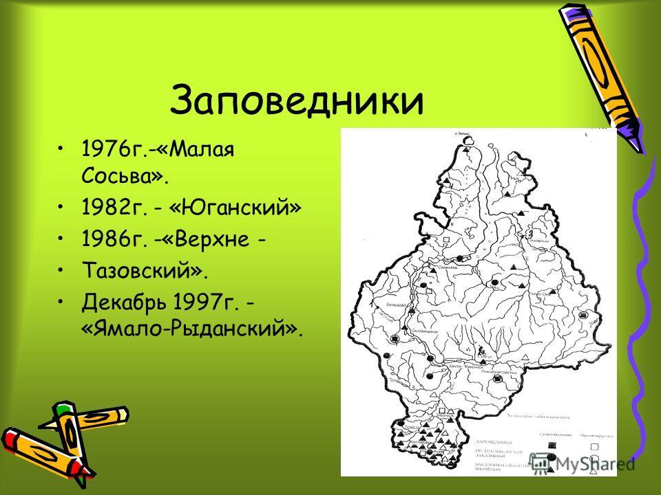 Заповедники 1976г.-«Малая Сосьва». 1982г. - «Юганский» 1986г. -«Верхне - Тазовский». Декабрь 1997г. - «Ямало-Рыданский».