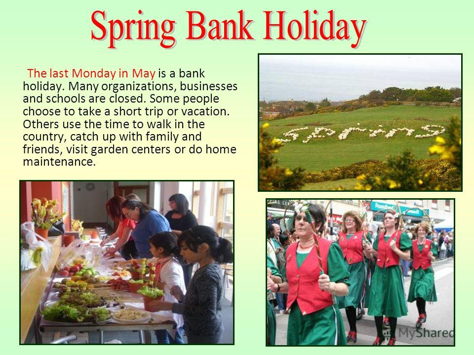The first Monday of May is a bank holiday in the United Kingdom. It called May Day in England, Wales and Northern Ireland. It is known as the Early May Bank Holiday in Scotland. It probably originated as a Roman festival honoring the beginning of the