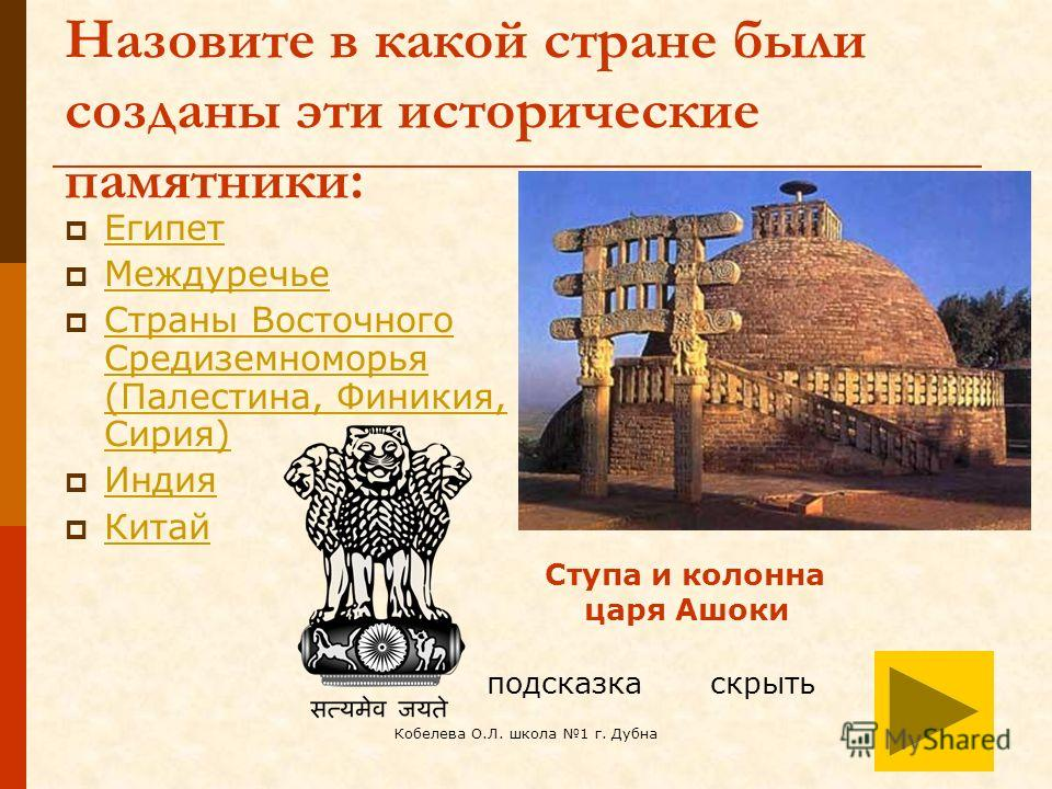 Кобелева О.Л. школа 1 г. Дубна Назовите в какой стране были созданы эти исторические памятники: Египет Междуречье Страны Восточного Средиземноморья (Палестина, Финикия, Сирия) Страны Восточного Средиземноморья (Палестина, Финикия, Сирия) Индия Китай
