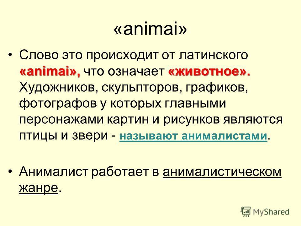 «animai» «animai», «животное».Слово это происходит от латинского «animai», что означает «животное». Художников, скульпторов, графиков, фотографов у которых главными персонажами картин и рисунков являются птицы и звери - называют анималистами. Анимали