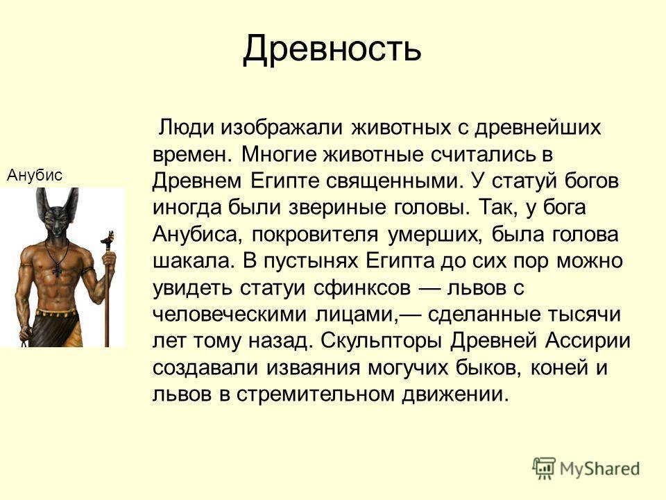 Древность Анубис Люди изображали животных с древнейших времен. Многие животные считались в Древнем Египте священными. У статуй богов иногда были звериные головы. Так, у бога Анубиса, покровителя умерших, была голова шакала. В пустынях Египта до сих п