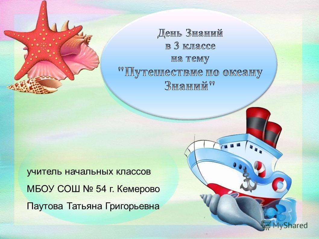 учитель начальных классов МБОУ СОШ 54 г. Кемерово Паутова Татьяна Григорьевна