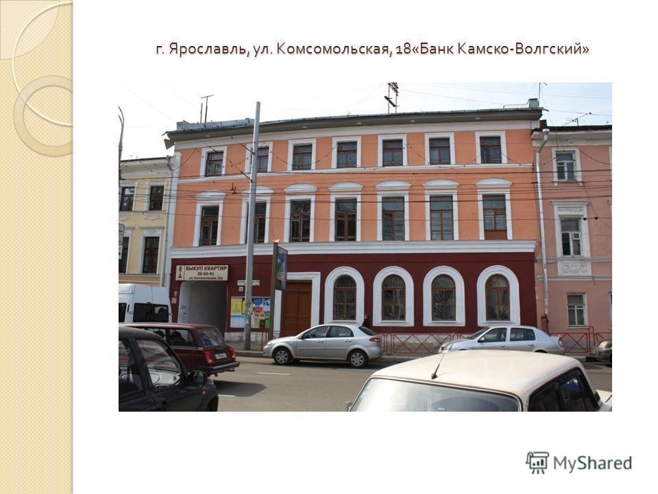 г. Ярославль, ул. Комсомольская, 18« Банк Камско - Волгский »