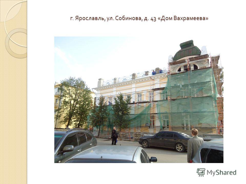 г. Ярославль, ул. Собинова, д. 43 « Дом Вахрамеева »