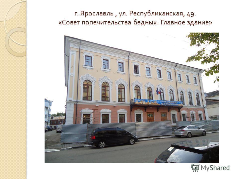 г. Ярославль, ул. Республиканская, 49. « Совет попечительства бедных. Главное здание »