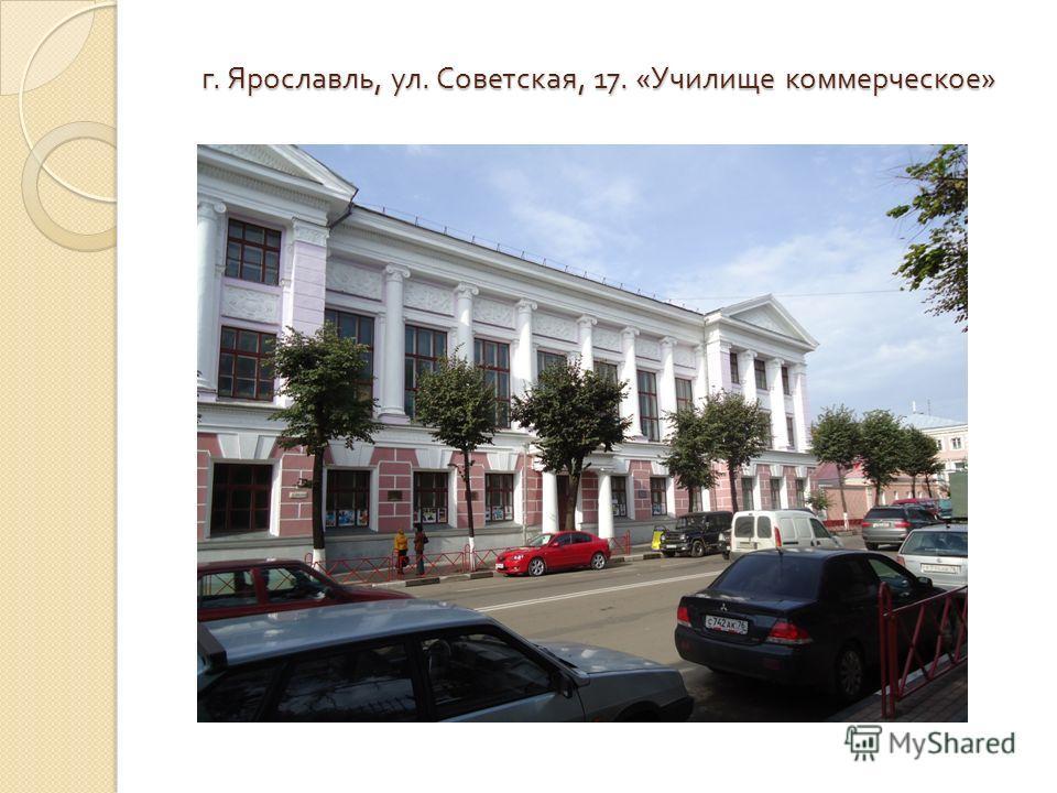 г. Ярославль, ул. Советская, 17. « Училище коммерческое »