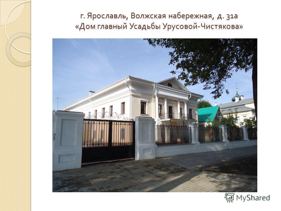 г. Ярославль, Волжская набережная, д. 31 а « Дом главный Усадьбы Урусовой - Чистякова »